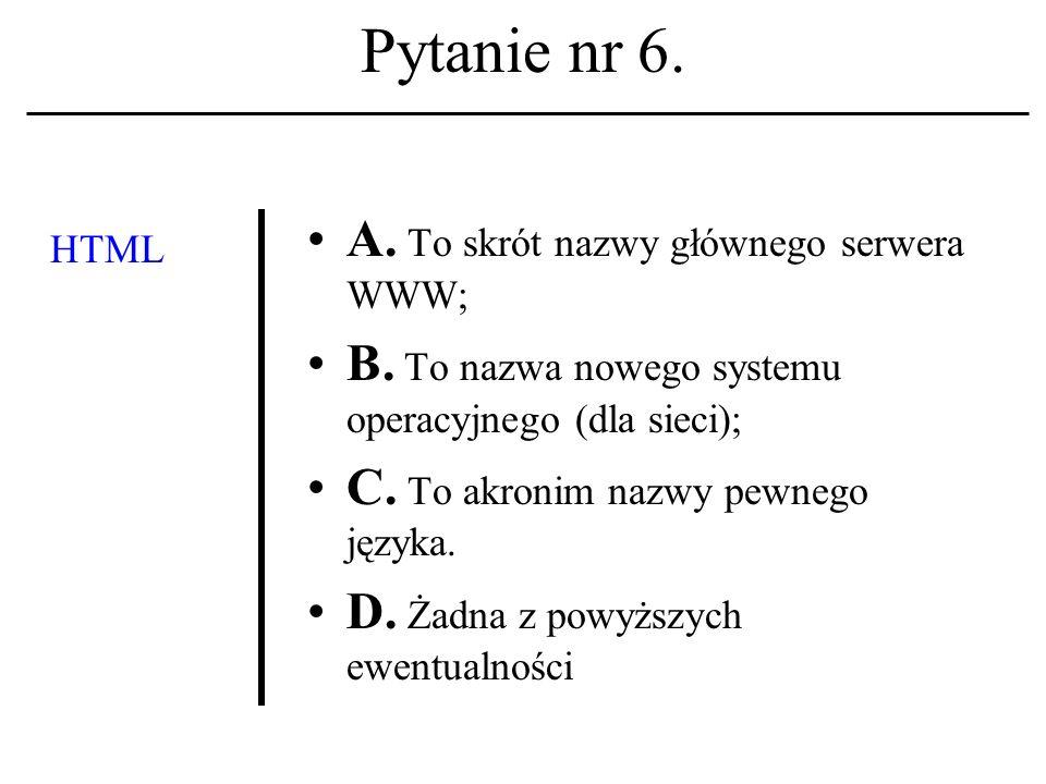 Pytanie nr 6.HTML A. To skrót nazwy głównego serwera WWW; B.