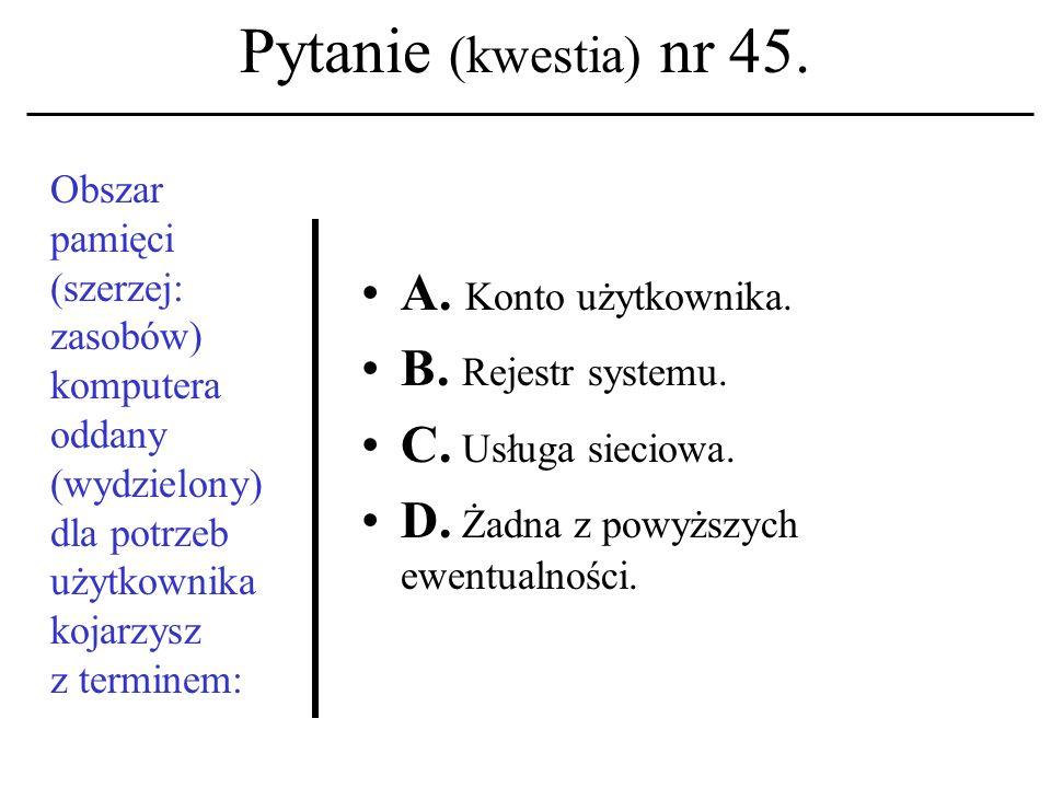 Pytanie (kwestia) nr 44. Niepowta- rzalny identyfikator komputera w sieci to: A. Adres rejestru; B. Adres linii; C. Userid. D. Żadna z powyższych ewen