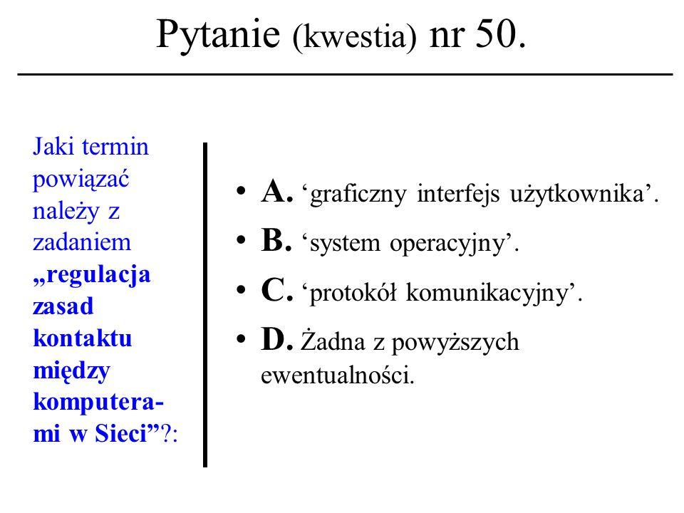 Pytanie (kwestia) nr 49. Pierwsza strona WWW pojawiła się w Sieci na początku: A. Lat 70-tych XX w.; B. Lat 80-tych XX w.; C. Lat 90-tych XX w. D. Żad