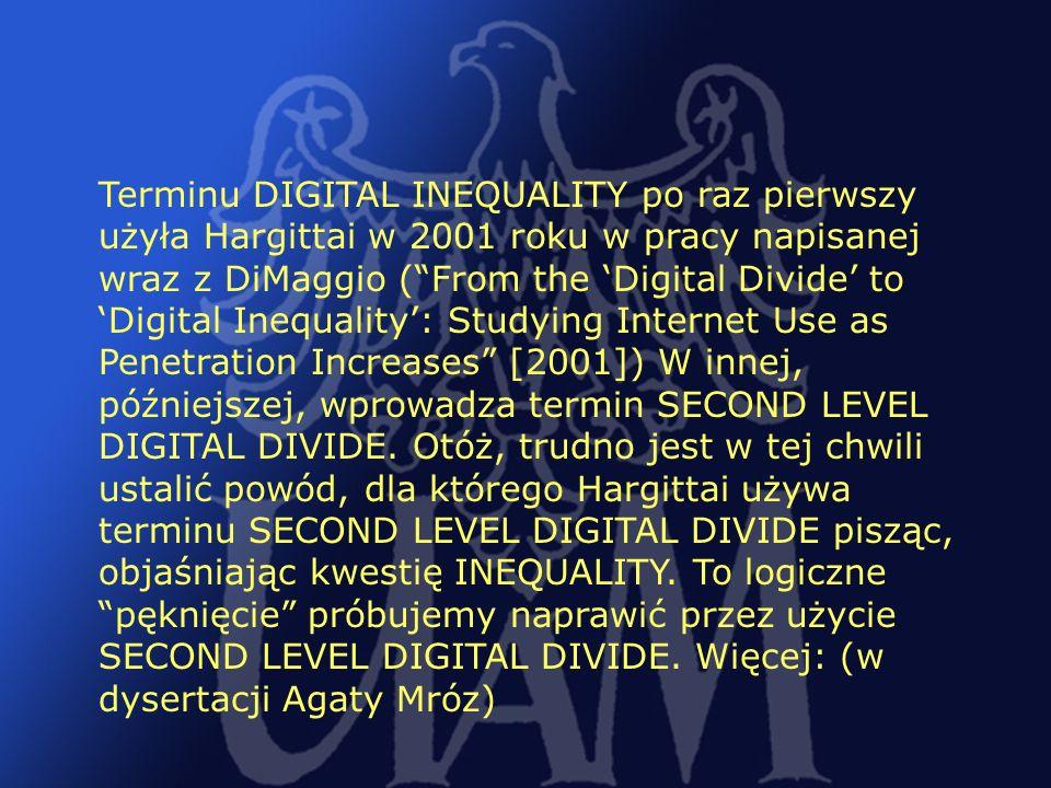 19 Terminu DIGITAL INEQUALITY po raz pierwszy użyła Hargittai w 2001 roku w pracy napisanej wraz z DiMaggio (From the Digital Divide to Digital Inequa