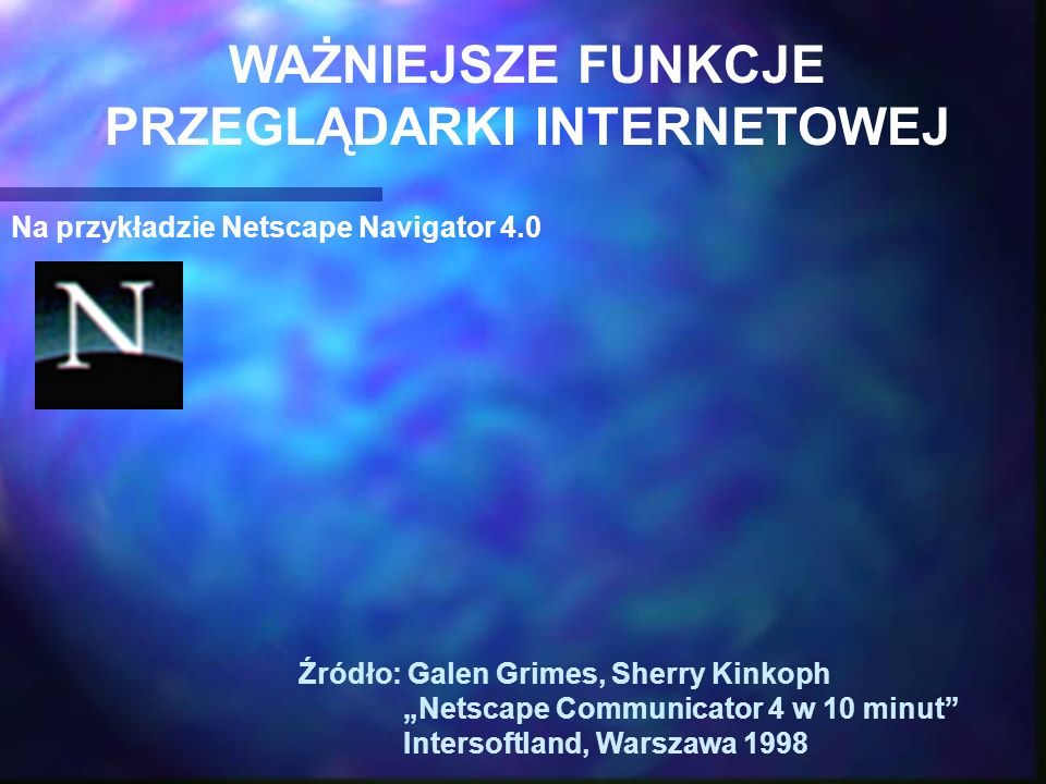 Na przykładzie Netscape Navigator 4.0 Źródło: Galen Grimes, Sherry Kinkoph Netscape Communicator 4 w 10 minut Intersoftland, Warszawa 1998 WAŻNIEJSZE