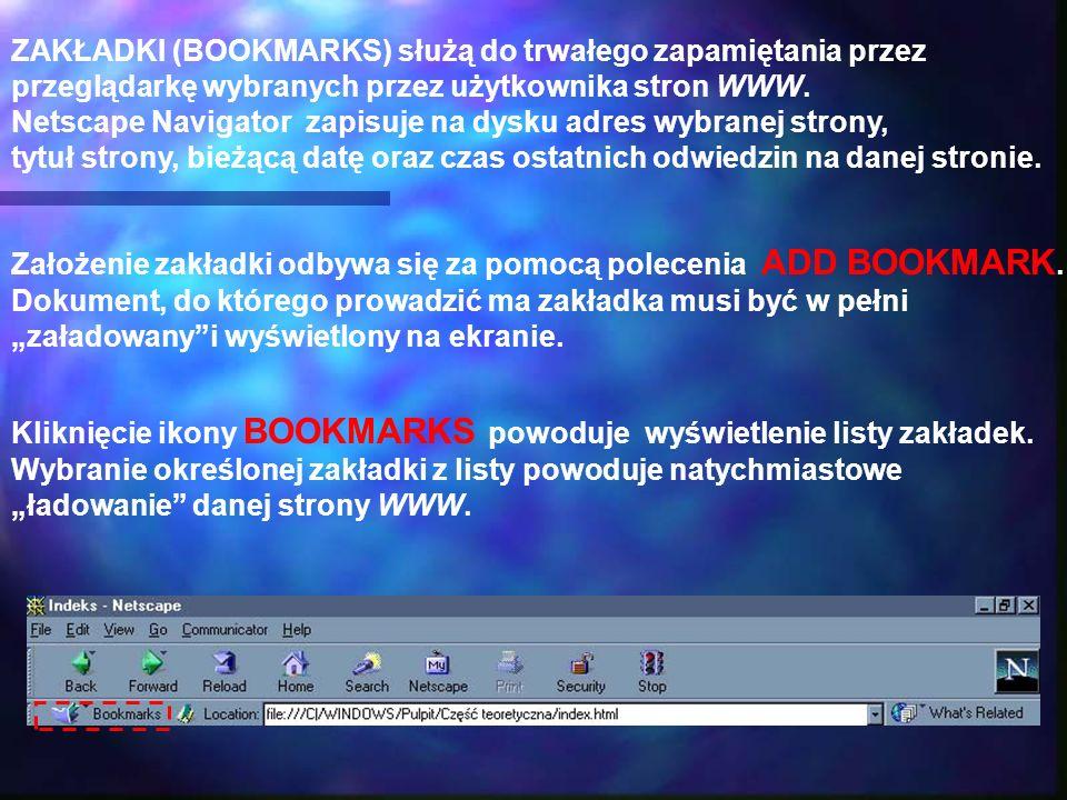 ZAKŁADKI (BOOKMARKS) służą do trwałego zapamiętania przez przeglądarkę wybranych przez użytkownika stron WWW. Netscape Navigator zapisuje na dysku adr