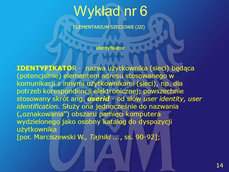 14 Wykład nr 6 ELEMENTARIUM SIECIOWE (III) IDENTYFIKATOR - nazwa użytkownika (sieci) będąca (potencjalnie) elementem adresu stosowanego w komunikacji z innymi użytkownikami (sieci), np.