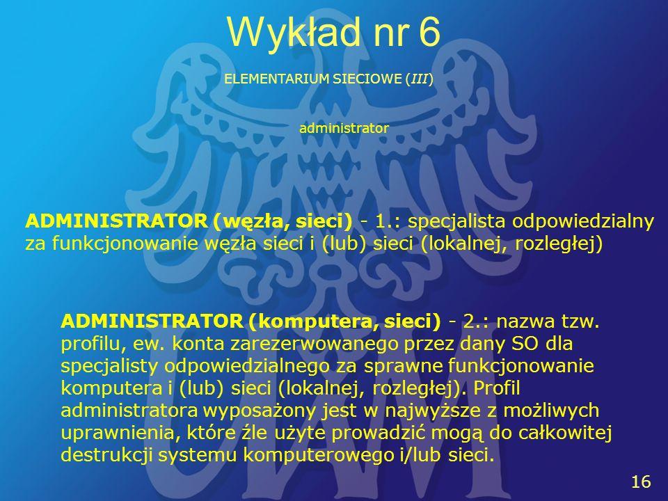 16 Wykład nr 6 ELEMENTARIUM SIECIOWE (III) ADMINISTRATOR (węzła, sieci) - 1.: specjalista odpowiedzialny za funkcjonowanie węzła sieci i (lub) sieci (lokalnej, rozległej) administrator ADMINISTRATOR (komputera, sieci) - 2.: nazwa tzw.