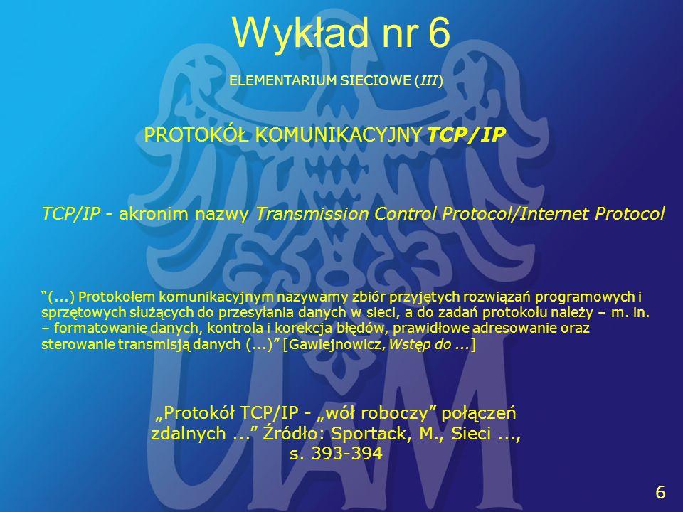 6 6 Wykład nr 6 ELEMENTARIUM SIECIOWE (III) PROTOKÓŁ KOMUNIKACYJNY TCP/IP TCP/IP - akronim nazwy Transmission Control Protocol/Internet Protocol Protokół TCP/IP - wół roboczy połączeń zdalnych...