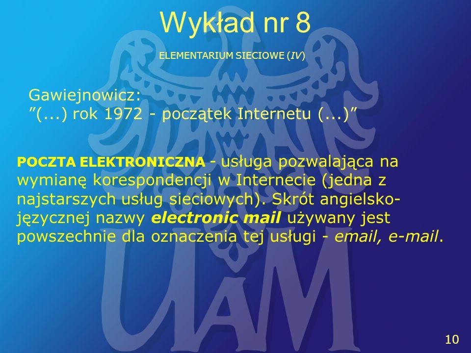 10 Wykład nr 8 ELEMENTARIUM SIECIOWE (IV) POCZTA ELEKTRONICZNA - usługa pozwalająca na wymianę korespondencji w Internecie (jedna z najstarszych usług sieciowych).
