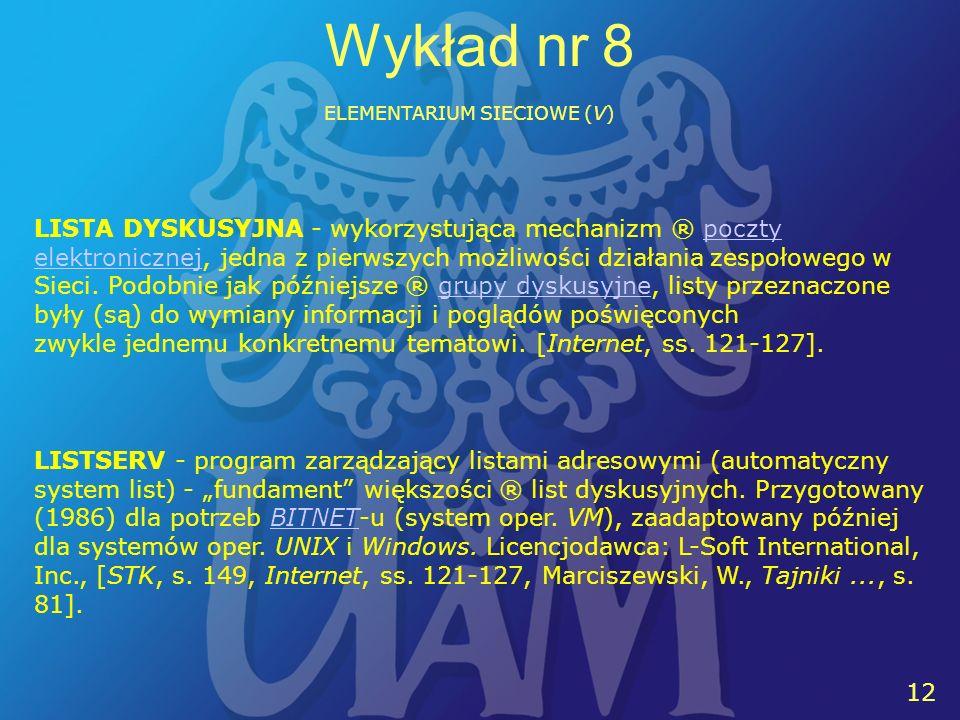 12 Wykład nr 8 ELEMENTARIUM SIECIOWE (V) LISTSERV - program zarządzający listami adresowymi (automatyczny system list) - fundament większości ® list dyskusyjnych.