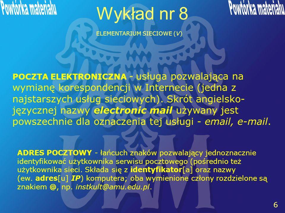 6 6 Wykład nr 8 ELEMENTARIUM SIECIOWE (V) ADRES POCZTOWY - łańcuch znaków pozwalający jednoznacznie identyfikować użytkownika serwisu pocztowego (pośrednio też użytkownika sieci.