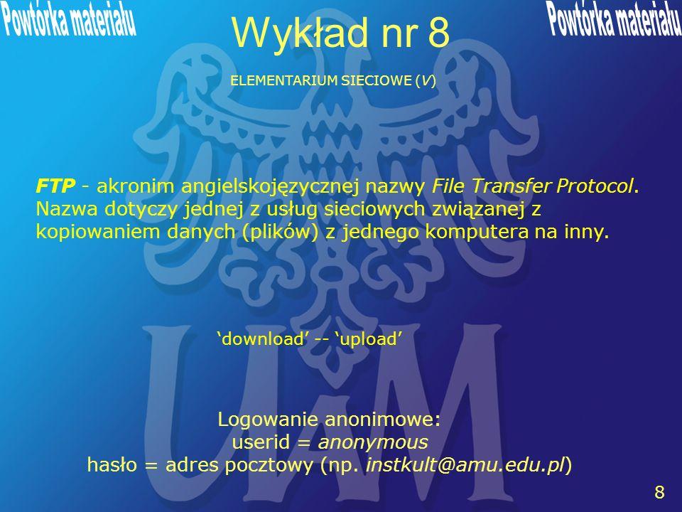 8 8 Wykład nr 8 ELEMENTARIUM SIECIOWE (V) FTP - akronim angielskojęzycznej nazwy File Transfer Protocol.