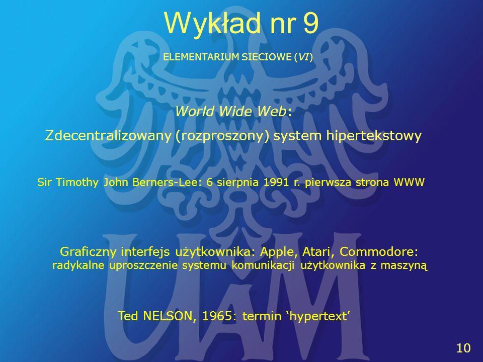 10 Wykład nr 9 ELEMENTARIUM SIECIOWE (VI) World Wide Web: Zdecentralizowany (rozproszony) system hipertekstowy Sir Timothy John Berners-Lee: 6 sierpni