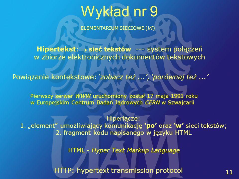 11 Wykład nr 9 ELEMENTARIUM SIECIOWE (VI) HTML - Hyper Text Markup Language Hipertekst: sieć tekstów --- system połączeń w zbiorze elektronicznych dok