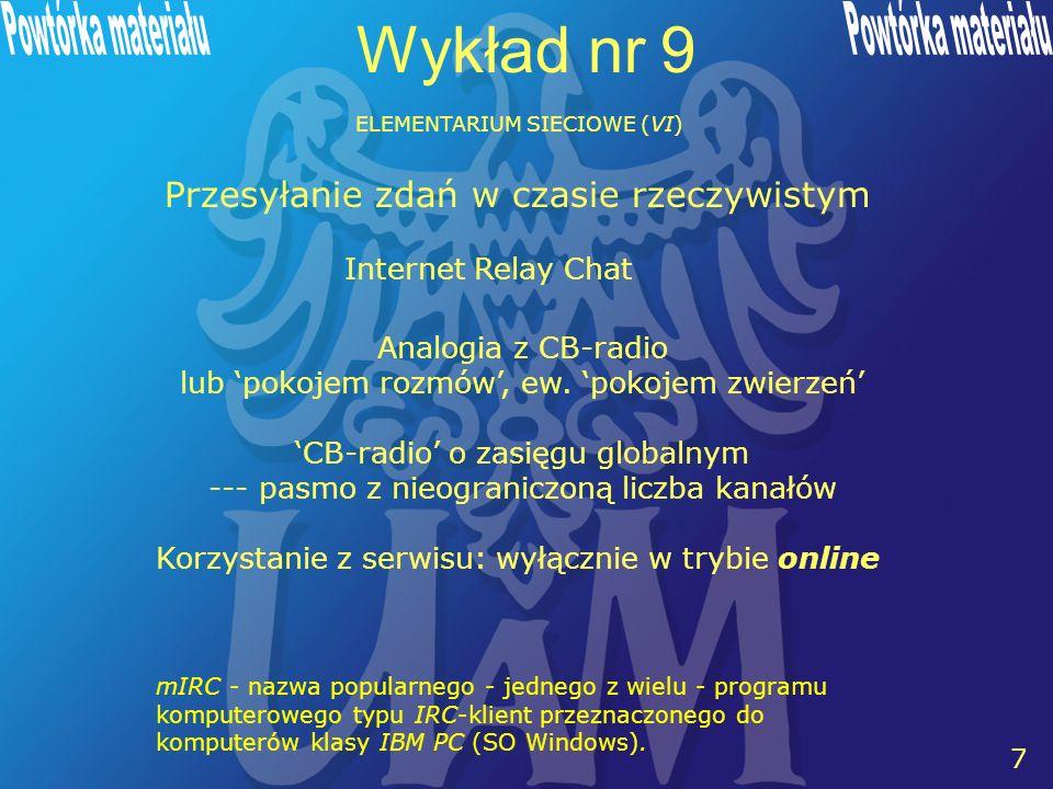 7 7 Wykład nr 9 ELEMENTARIUM SIECIOWE (VI) Przesyłanie zdań w czasie rzeczywistym Internet Relay Chat Analogia z CB-radio lub pokojem rozmów, ew. poko