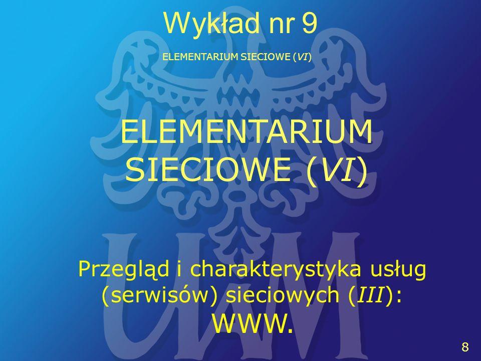 8 8 Wykład nr 9 ELEMENTARIUM SIECIOWE (VI) Przegląd i charakterystyka usług (serwisów) sieciowych (III): WWW. ELEMENTARIUM SIECIOWE (VI)