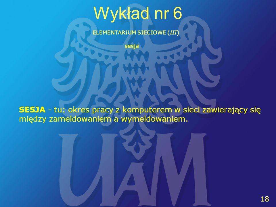 18 Wykład nr 6 ELEMENTARIUM SIECIOWE (III) SESJA - tu: okres pracy z komputerem w sieci zawierający się między zameldowaniem a wymeldowaniem.