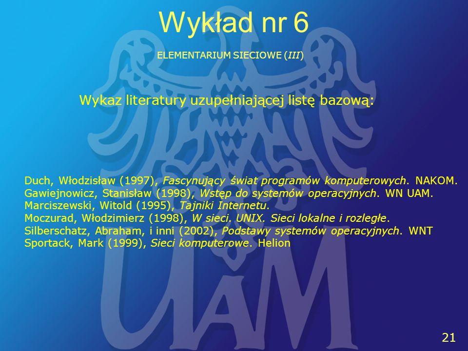 21 Wykład nr 6 ELEMENTARIUM SIECIOWE (III) Wykaz literatury uzupełniającej listę bazową: Duch, Włodzisław (1997), Fascynujący świat programów komputerowych.
