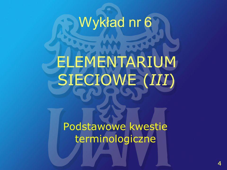 5 5 Wykład nr 6 ELEMENTARIUM SIECIOWE (III) HOSTTERMINALSERWERKLIENT WĘZEŁ SIECI PROTOKÓŁ KOMUNIKACYJNY ADRESIDENTYFIKATOR ADMINISTRATOR KONTO (UŻYTKOWNIKA) HASŁO, LOGIN, LOGOUT TELNETPOCZTA ELEKTRONICZNAFTPWWW DOKUMENT HIPERTEKSTOWY HIPERŁĄCZE HTML