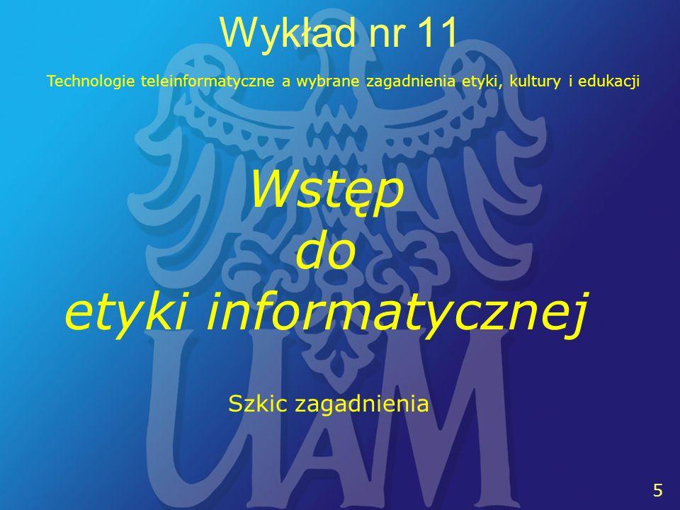 6 6 Wykład nr 11 Technologie teleinformatyczne a wybrane zagadnienia etyki, kultury i edukacji Termin etyka informatyczna (ang.