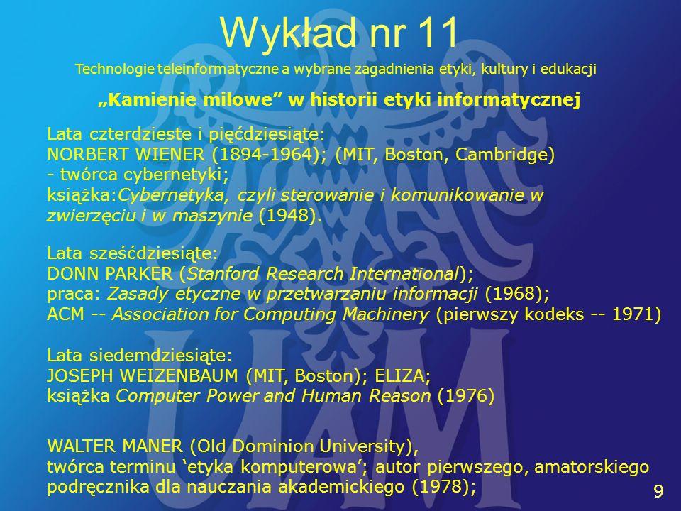 9 9 Wykład nr 11 Technologie teleinformatyczne a wybrane zagadnienia etyki, kultury i edukacji Kamienie milowe w historii etyki informatycznej Lata czterdzieste i pięćdziesiąte: NORBERT WIENER (1894-1964); (MIT, Boston, Cambridge) - twórca cybernetyki; książka:Cybernetyka, czyli sterowanie i komunikowanie w zwierzęciu i w maszynie (1948).