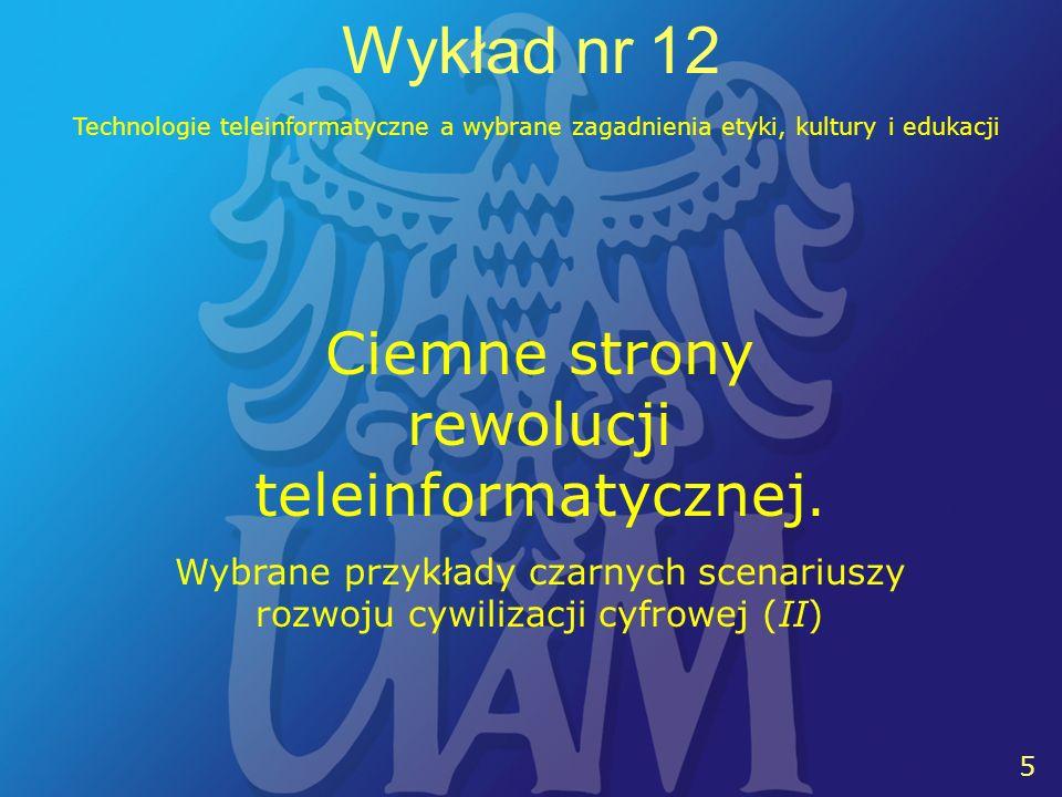 5 5 Wykład nr 12 Technologie teleinformatyczne a wybrane zagadnienia etyki, kultury i edukacji Ciemne strony rewolucji teleinformatycznej. Wybrane prz