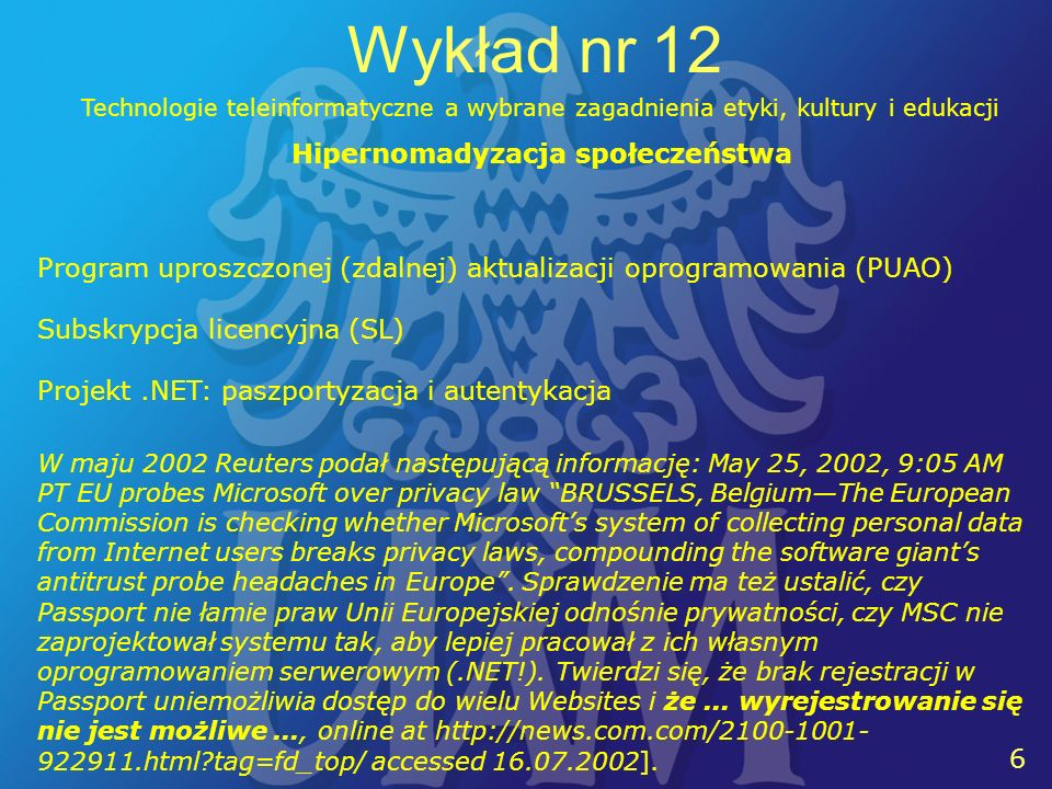7 7 Wykład nr 12 Technologie teleinformatyczne a wybrane zagadnienia etyki, kultury i edukacji Hipernomadem, czyli kimś, kto nie ma swojej, suwerennej, kontrolowanej tylko przez siebie porcji DANYCH.