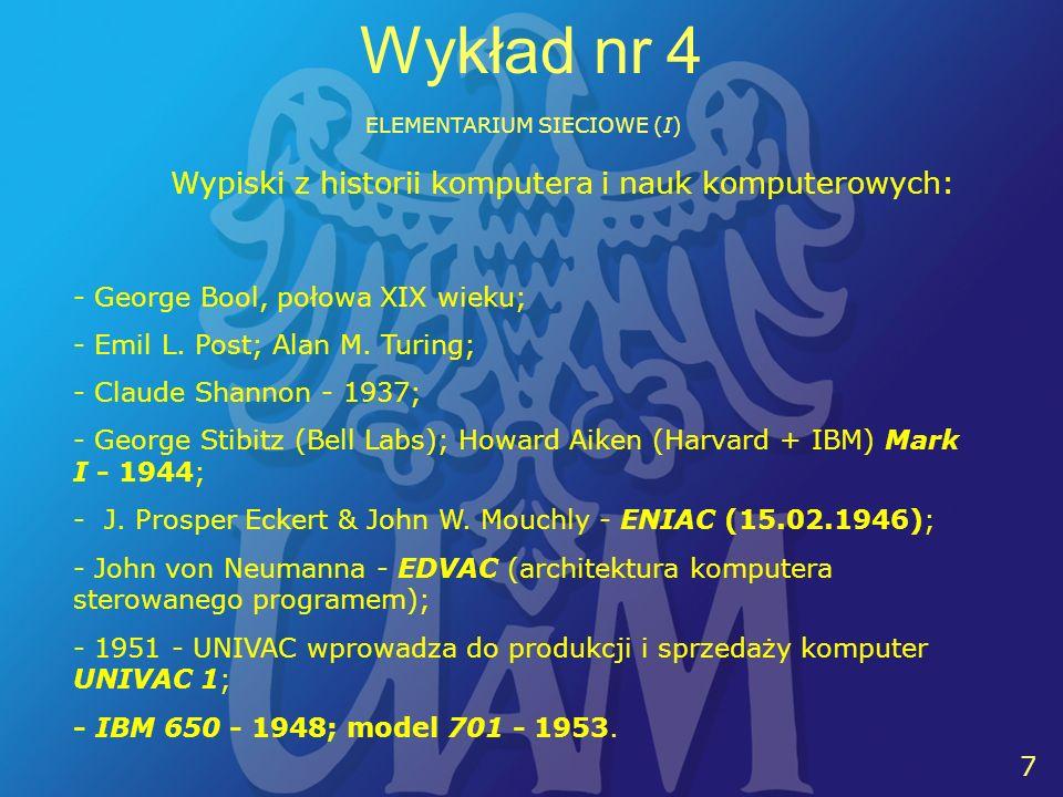 10 7 Wykład nr 4 ELEMENTARIUM SIECIOWE (I) Wypiski z historii komputera i nauk komputerowych: - George Bool, połowa XIX wieku; - Emil L. Post; Alan M.