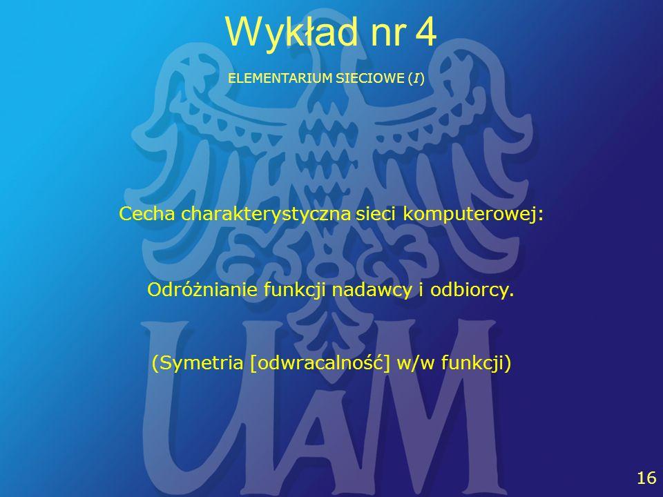 19 16 Wykład nr 4 ELEMENTARIUM SIECIOWE (I) Cecha charakterystyczna sieci komputerowej: Odróżnianie funkcji nadawcy i odbiorcy. (Symetria [odwracalnoś