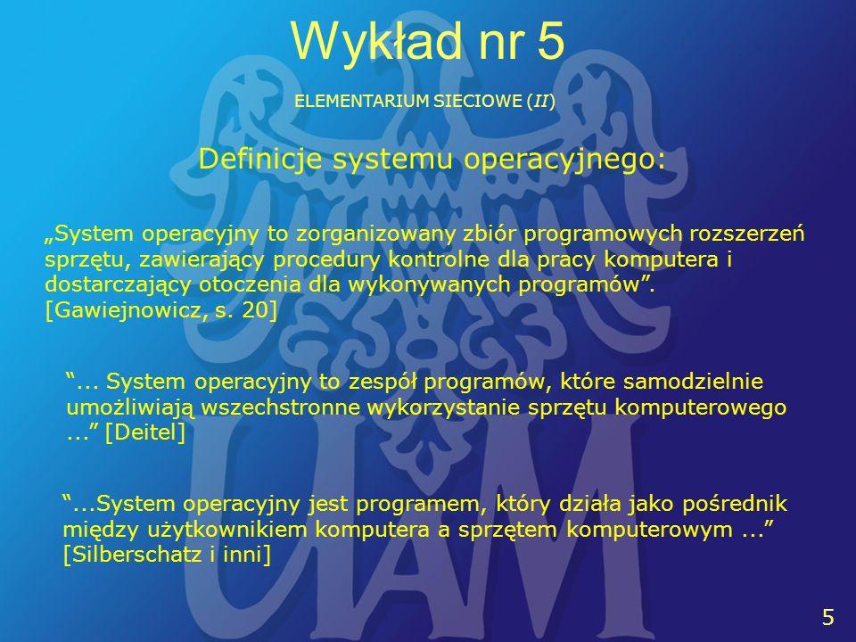 5 5 Wykład nr 5 ELEMENTARIUM SIECIOWE (II) Definicje systemu operacyjnego: System operacyjny to zorganizowany zbiór programowych rozszerzeń sprzętu, zawierający procedury kontrolne dla pracy komputera i dostarczający otoczenia dla wykonywanych programów.