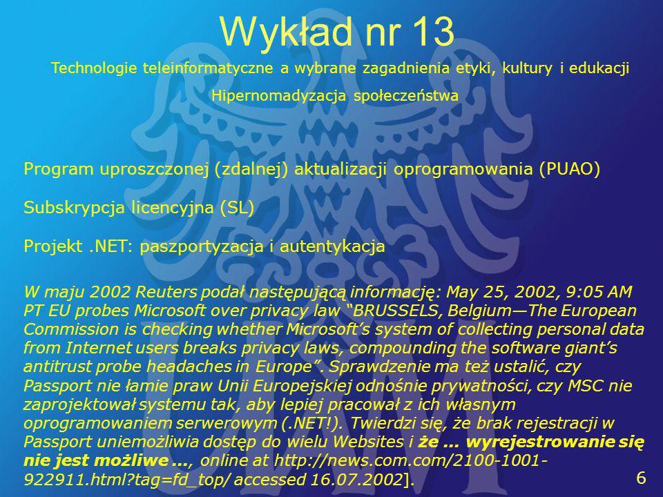 6 6 Wykład nr 13 Technologie teleinformatyczne a wybrane zagadnienia etyki, kultury i edukacji Program uproszczonej (zdalnej) aktualizacji oprogramowania (PUAO) Subskrypcja licencyjna (SL) Projekt.NET: paszportyzacja i autentykacja Hipernomadyzacja społeczeństwa W maju 2002 Reuters podał następującą informację: May 25, 2002, 9:05 AM PT EU probes Microsoft over privacy law BRUSSELS, BelgiumThe European Commission is checking whether Microsofts system of collecting personal data from Internet users breaks privacy laws, compounding the software giants antitrust probe headaches in Europe.