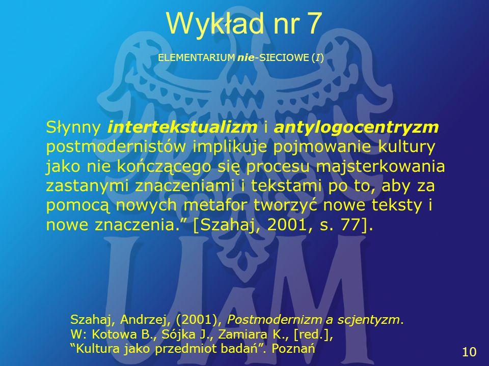 10 Wykład nr 7 ELEMENTARIUM nie-SIECIOWE (I) Szahaj, Andrzej, (2001), Postmodernizm a scjentyzm. W: Kotowa B., Sójka J., Zamiara K., [red.], Kultura j