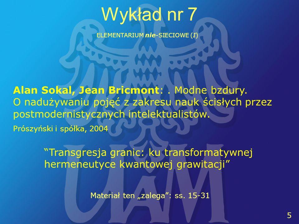 11 5 Wykład nr 7 ELEMENTARIUM nie-SIECIOWE (I) Alan Sokal, Jean Bricmont:. Modne bzdury. O nadużywaniu pojęć z zakresu nauk ścisłych przez postmoderni