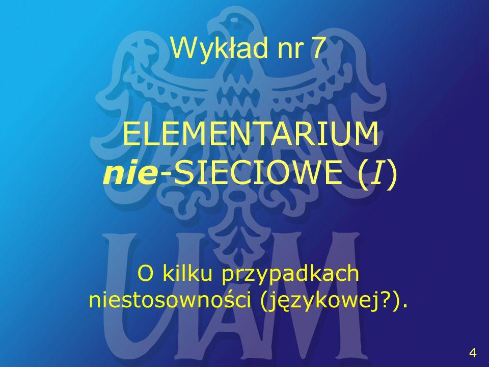 4 Wykład nr 7 4 O kilku przypadkach niestosowności (językowej ). ELEMENTARIUM nie-SIECIOWE (I)