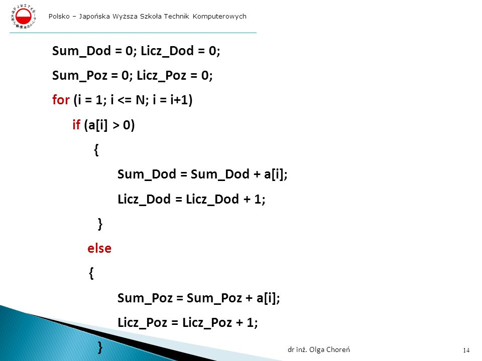 Sum_Dod = 0; Licz_Dod = 0; Sum_Poz = 0; Licz_Poz = 0; for (i = 1; i <= N; i = i+1) if (a[i] > 0) { Sum_Dod = Sum_Dod + a[i]; Licz_Dod = Licz_Dod + 1; } else { Sum_Poz = Sum_Poz + a[i]; Licz_Poz = Licz_Poz + 1; } 14 dr inż.