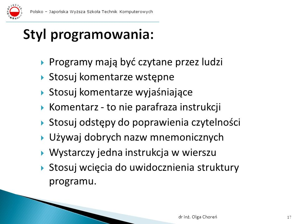 Programy mają być czytane przez ludzi Stosuj komentarze wstępne Stosuj komentarze wyjaśniające Komentarz - to nie parafraza instrukcji Stosuj odstępy do poprawienia czytelności Używaj dobrych nazw mnemonicznych Wystarczy jedna instrukcja w wierszu Stosuj wcięcia do uwidocznienia struktury programu.