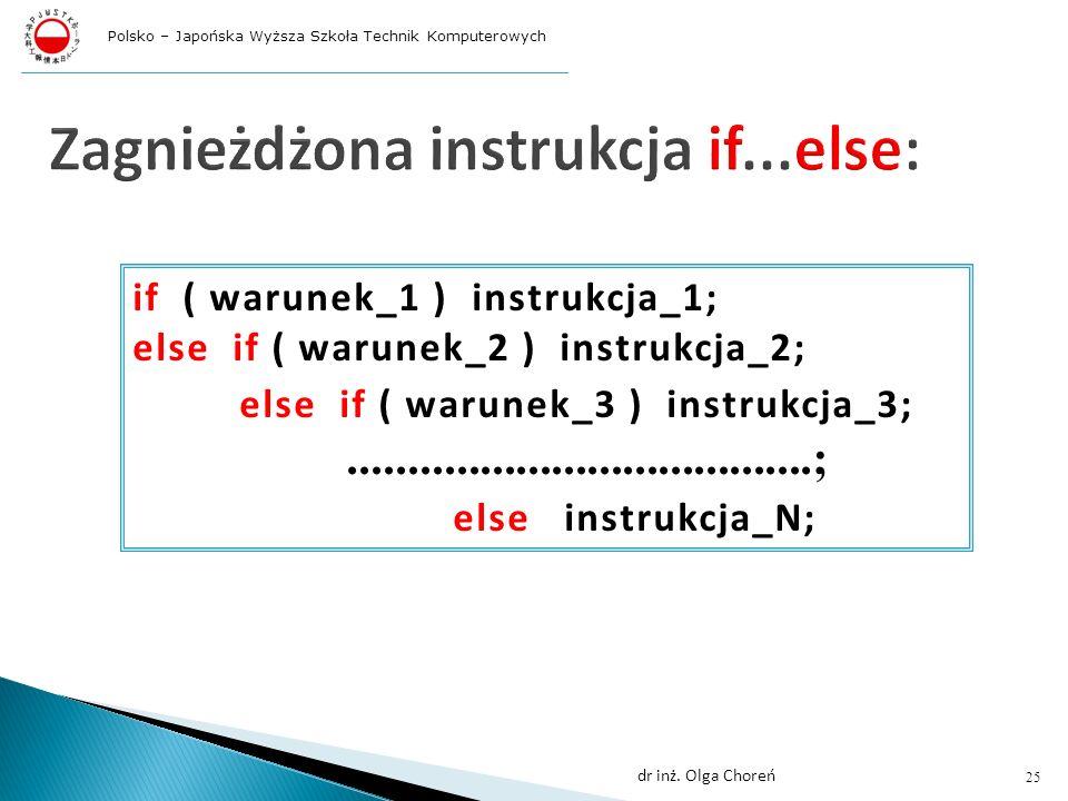 Zagnieżdżona instrukcja if...else: if ( warunek_1 ) instrukcja_1; else if ( warunek_2 ) instrukcja_2; else if ( warunek_3 ) instrukcja_3;.......................................; else instrukcja_N; 25 dr inż.