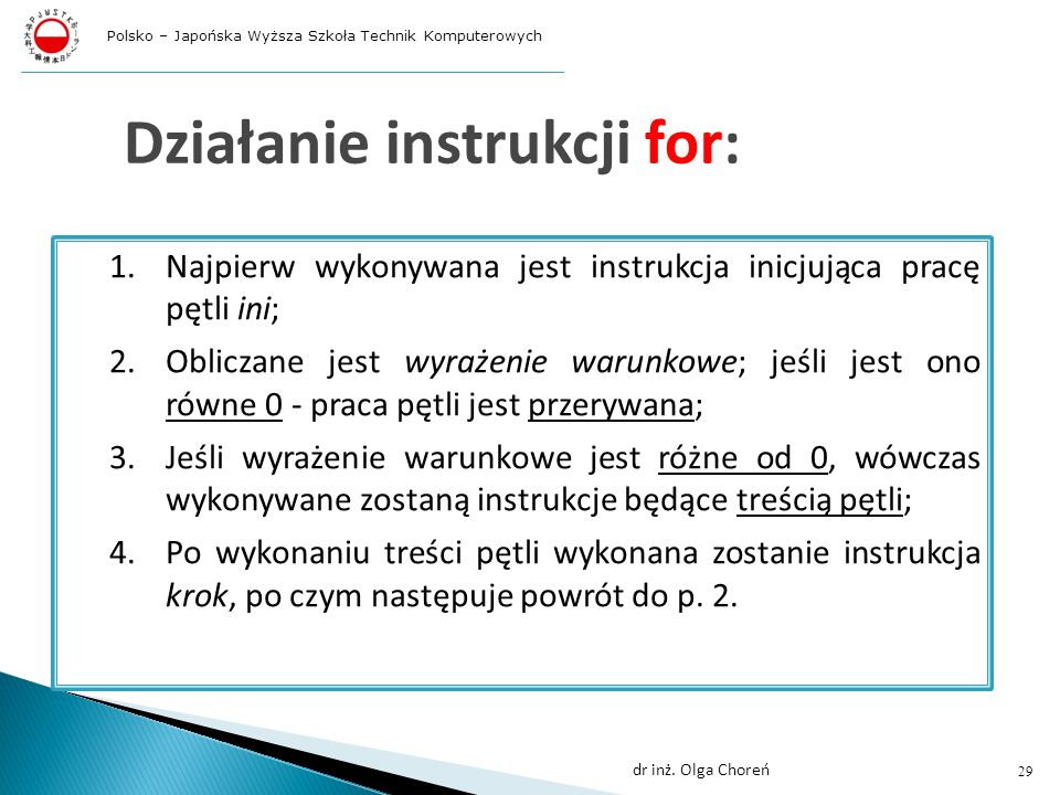 Działanie instrukcji for: 1.Najpierw wykonywana jest instrukcja inicjująca pracę pętli ini; 2.Obliczane jest wyrażenie warunkowe; jeśli jest ono równe 0 - praca pętli jest przerywana; 3.Jeśli wyrażenie warunkowe jest różne od 0, wówczas wykonywane zostaną instrukcje będące treścią pętli; 4.Po wykonaniu treści pętli wykonana zostanie instrukcja krok, po czym następuje powrót do p.
