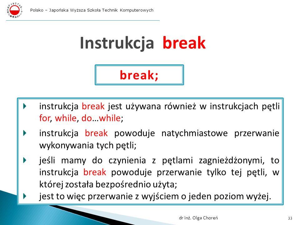 Instrukcja break instrukcja break jest używana również w instrukcjach pętli for, while, do…while; instrukcja break powoduje natychmiastowe przerwanie wykonywania tych pętli; jeśli mamy do czynienia z pętlami zagnieżdżonymi, to instrukcja break powoduje przerwanie tylko tej pętli, w której została bezpośrednio użyta; jest to więc przerwanie z wyjściem o jeden poziom wyżej.