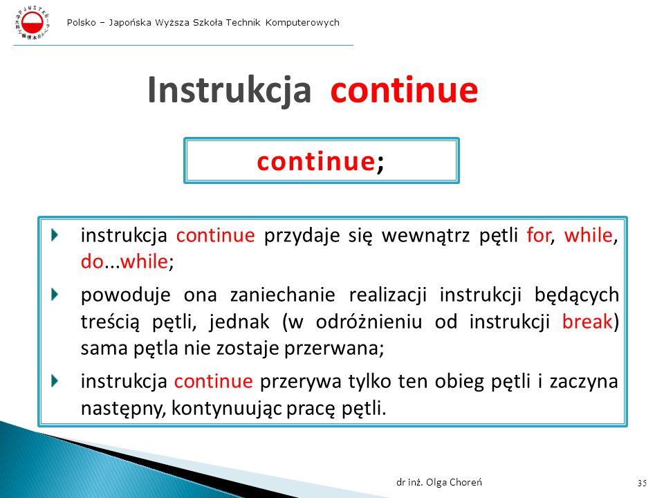 Instrukcja continue instrukcja continue przydaje się wewnątrz pętli for, while, do...while; powoduje ona zaniechanie realizacji instrukcji będących treścią pętli, jednak (w odróżnieniu od instrukcji break) sama pętla nie zostaje przerwana; instrukcja continue przerywa tylko ten obieg pętli i zaczyna następny, kontynuując pracę pętli.