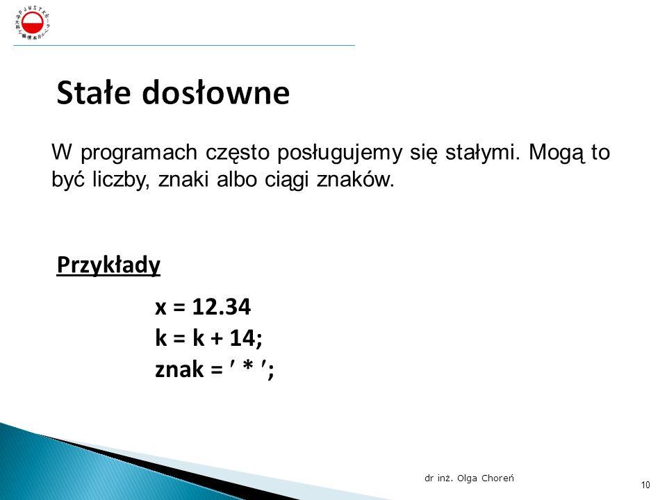 W programach często posługujemy się stałymi. Mogą to być liczby, znaki albo ciągi znaków. Przykłady : x = 12.34; k = k + 14; znak = * ; dr inż. Olga C