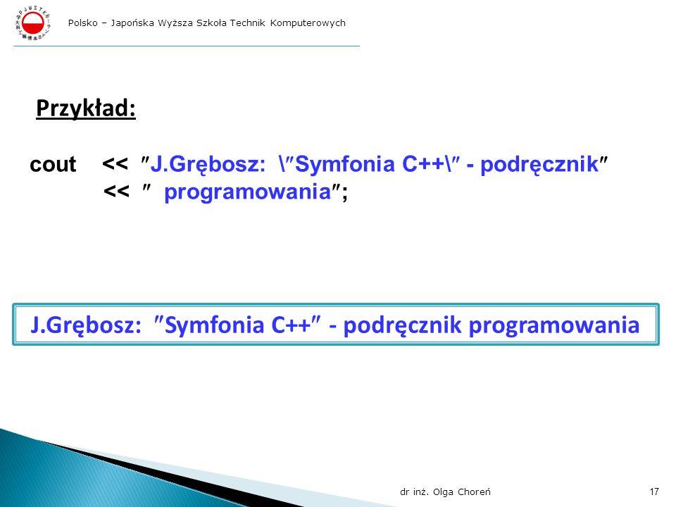 Przykład: cout << J.Grębosz: \ Symfonia C++\ - podręcznik << programowania ; J.Grębosz: Symfonia C++ - podręcznik programowania dr inż. Olga Choreń 17
