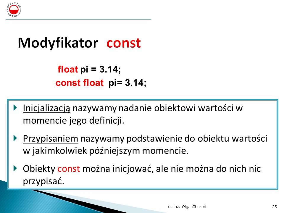 float pi = 3.14; const float pi= 3.14; Inicjalizacją nazywamy nadanie obiektowi wartości w momencie jego definicji. Przypisaniem nazywamy podstawienie