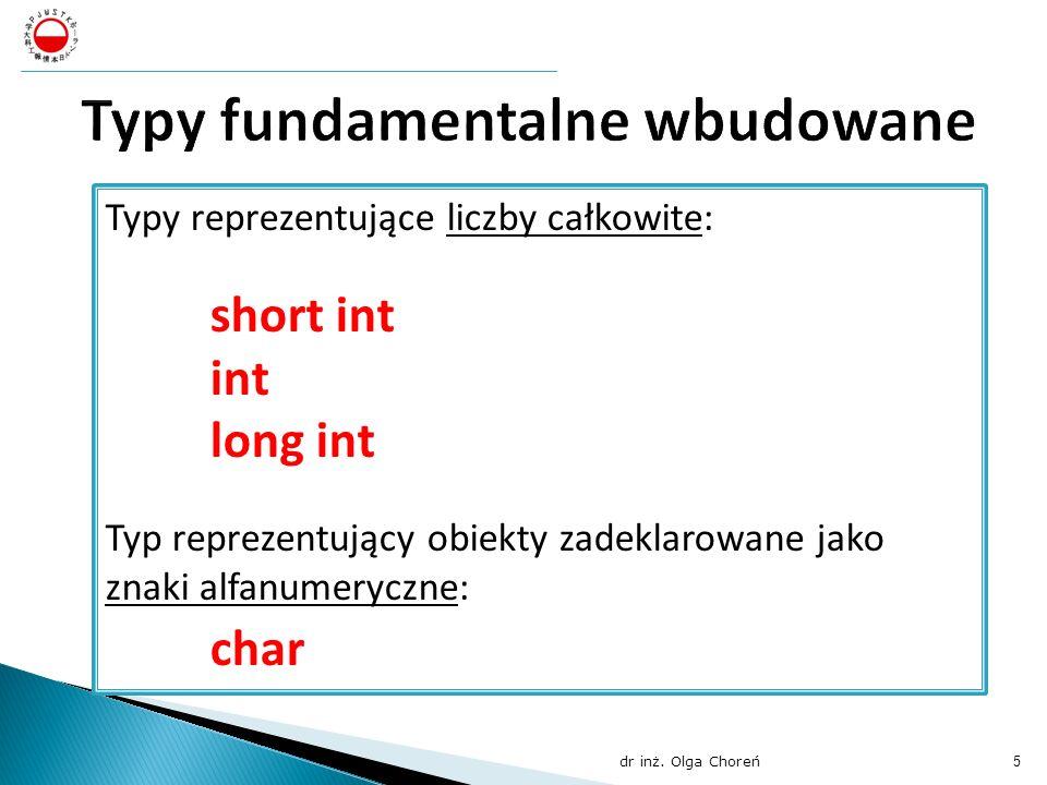 Typy reprezentujące liczby całkowite: short int int long int Typ reprezentujący obiekty zadeklarowane jako znaki alfanumeryczne: char dr inż. Olga Cho