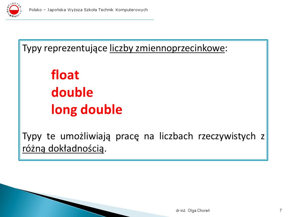 Typy reprezentujące liczby zmiennoprzecinkowe: float double long double Typy te umożliwiają pracę na liczbach rzeczywistych z różną dokładnością. dr i