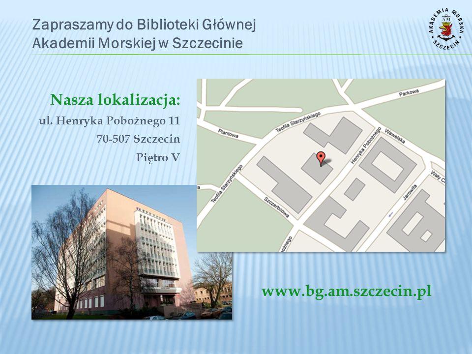 Zapraszamy do Biblioteki Głównej Akademii Morskiej w Szczecinie www.bg.am.szczecin.pl Nasza lokalizacja: ul. Henryka Pobożnego 11 70-507 Szczecin Pięt