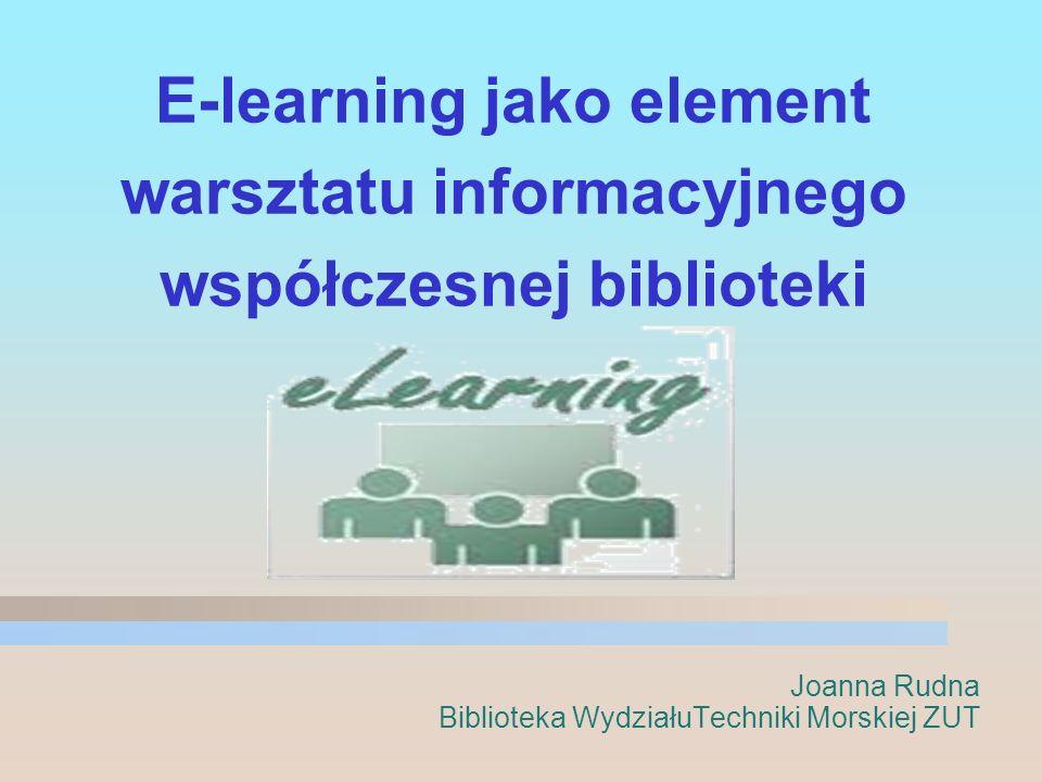 E-learning jako element warsztatu informacyjnego współczesnej biblioteki Joanna Rudna Biblioteka WydziałuTechniki Morskiej ZUT