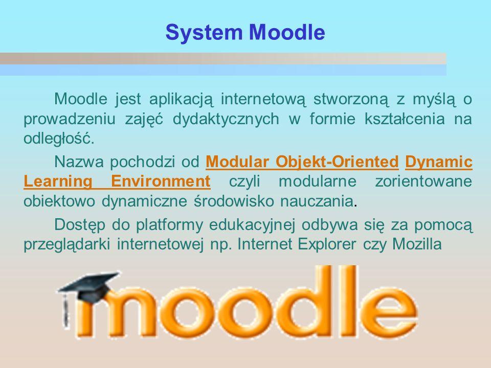 System Moodle Moodle jest aplikacją internetową stworzoną z myślą o prowadzeniu zajęć dydaktycznych w formie kształcenia na odległość. Nazwa pochodzi