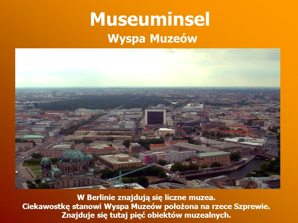 Museuminsel W Berlinie znajdują się liczne muzea. Ciekawostkę stanowi Wyspa Muzeów położona na rzece Szprewie. Znajduje się tutaj pięć obiektów muzeal