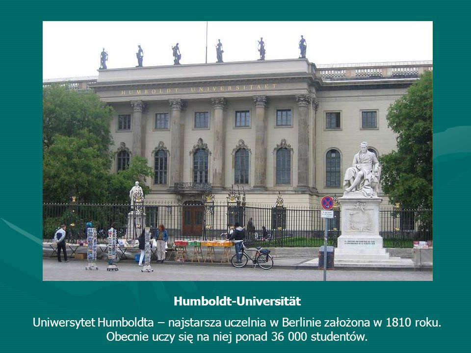 Humboldt-Universität Uniwersytet Humboldta – najstarsza uczelnia w Berlinie założona w 1810 roku. Obecnie uczy się na niej ponad 36 000 studentów.