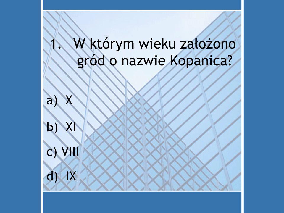 1.W którym wieku założono gród o nazwie Kopanica? a)X b) XI c) VIII d) IX