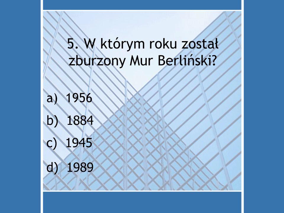 5. W którym roku został zburzony Mur Berliński? a)1956 d) 1989 c) 1945 b) 1884