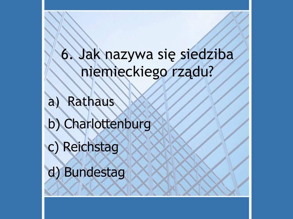 6. Jak nazywa się siedziba niemieckiego rządu? a)Rathaus d) Bundestag c) Reichstag b) Charlottenburg